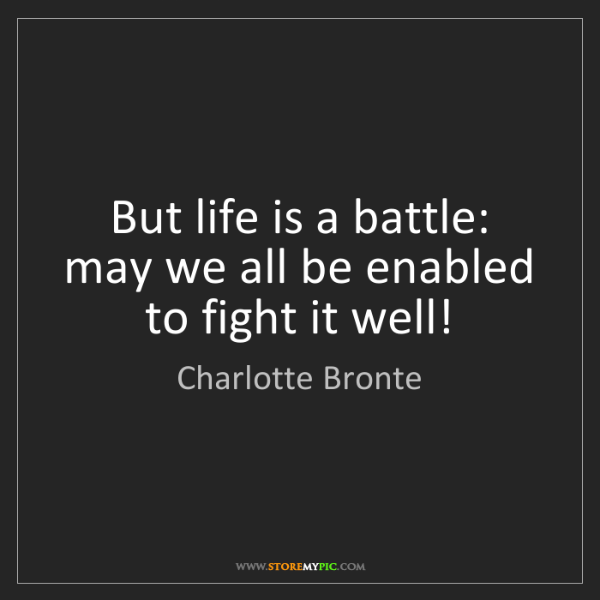 Charlotte Bronte: But life is a battle: may we all be enabled to fight...