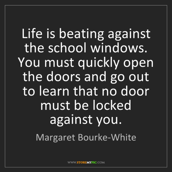 Margaret Bourke-White: Life is beating against the school windows. You must...