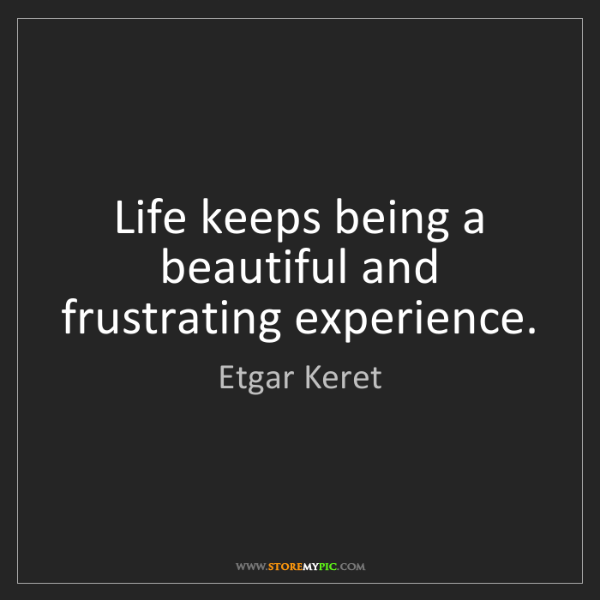 Etgar Keret: Life keeps being a beautiful and frustrating experience.