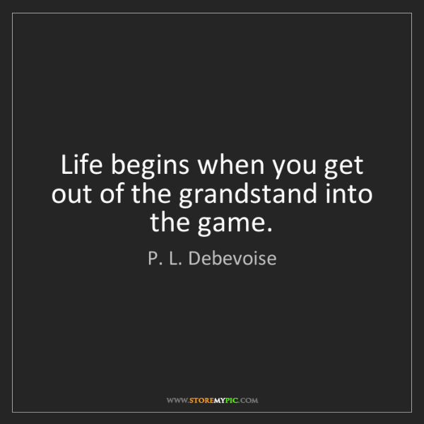P. L. Debevoise: Life begins when you get out of the grandstand into the...