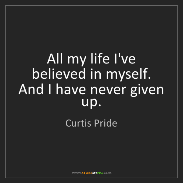 Curtis Pride: All my life I've believed in myself. And I have never...