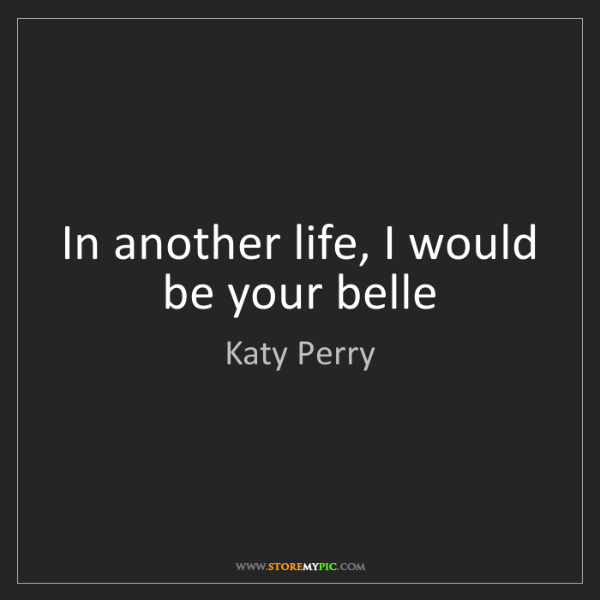Katy Perry: In another life, I would be your belle