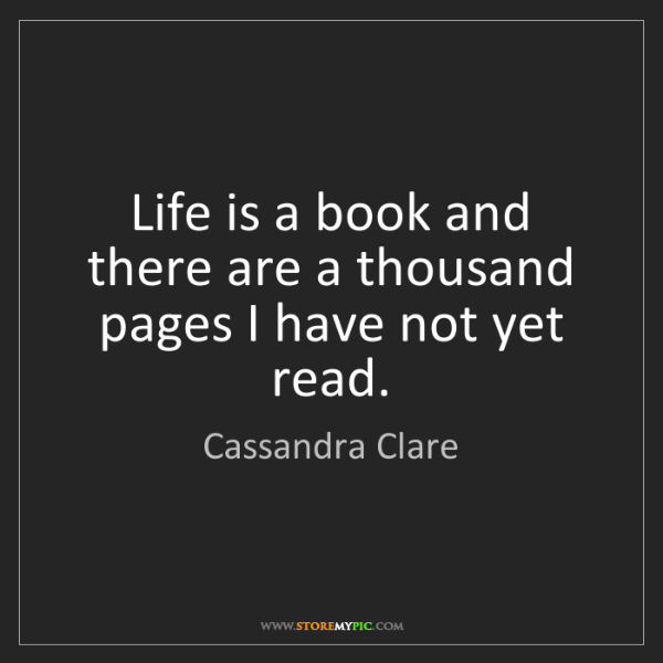 Cassandra Clare: Life is a book and there are a thousand pages I have...