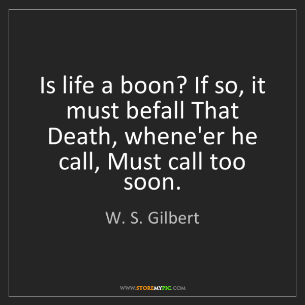 W. S. Gilbert: Is life a boon? If so, it must befall That Death, whene'er...