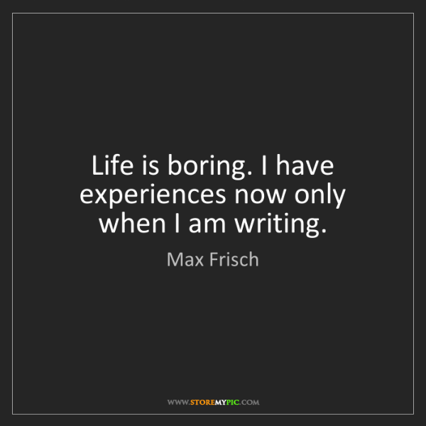 Max Frisch: Life is boring. I have experiences now only when I am...