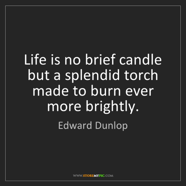 Edward Dunlop: Life is no brief candle but a splendid torch made to...