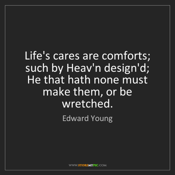 Edward Young: Life's cares are comforts; such by Heav'n design'd; He...