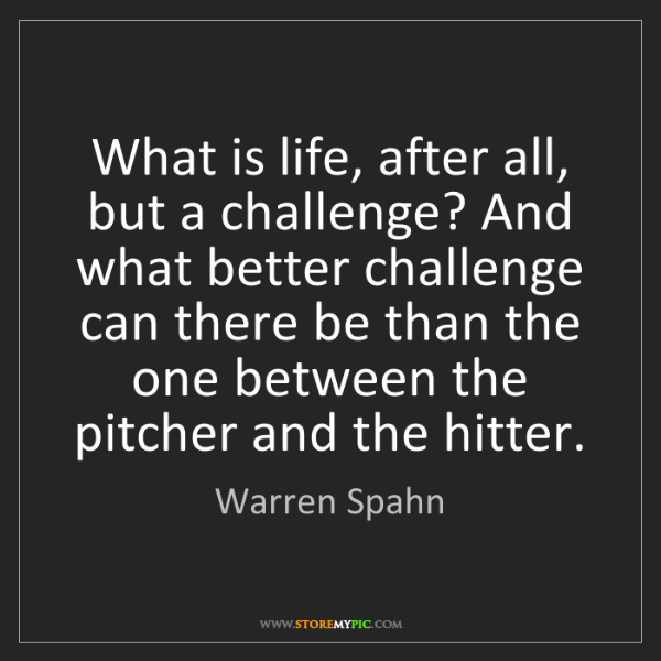 Warren Spahn: What is life, after all, but a challenge? And what better...