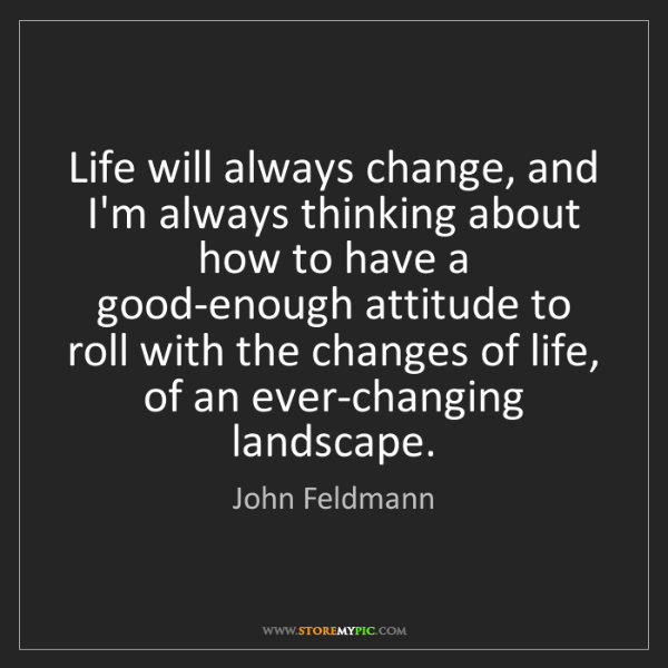 John Feldmann: Life will always change, and I'm always thinking about...