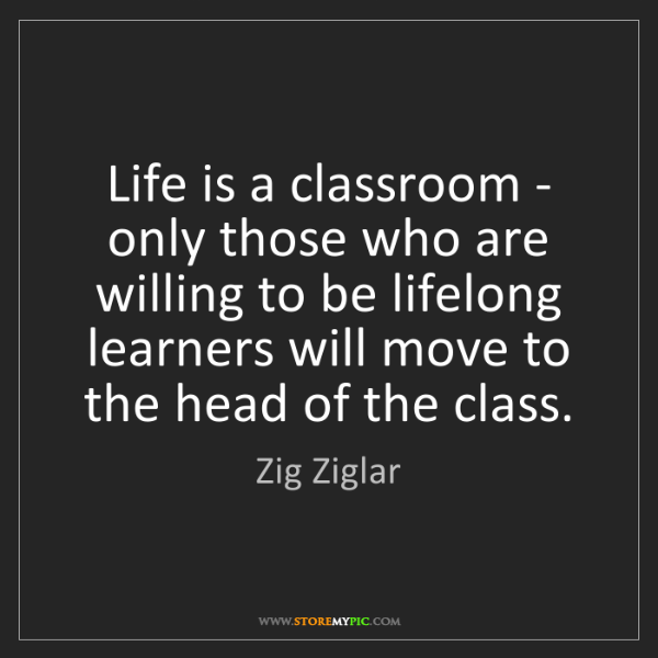 Zig Ziglar: Life is a classroom - only those who are willing to be...