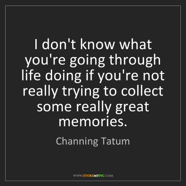 Channing Tatum: I don't know what you're going through life doing if...