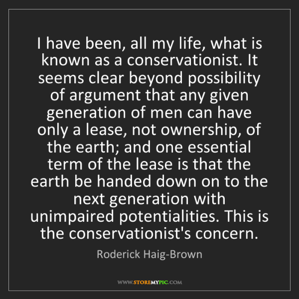 Roderick Haig-Brown: I have been, all my life, what is known as a conservationist....