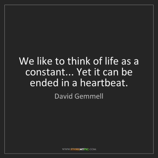 David Gemmell: We like to think of life as a constant... Yet it can...