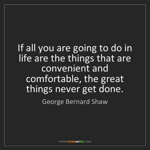 George Bernard Shaw: If all you are going to do in life are the things that...