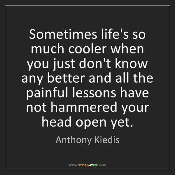 Anthony Kiedis: Sometimes life's so much cooler when you just don't know...