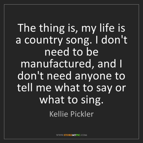 Kellie Pickler: The thing is, my life is a country song. I don't need...
