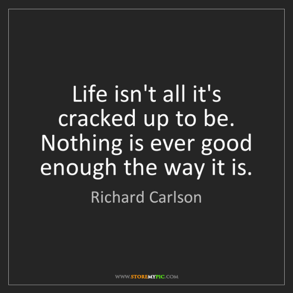 Richard Carlson: Life isn't all it's cracked up to be. Nothing is ever...
