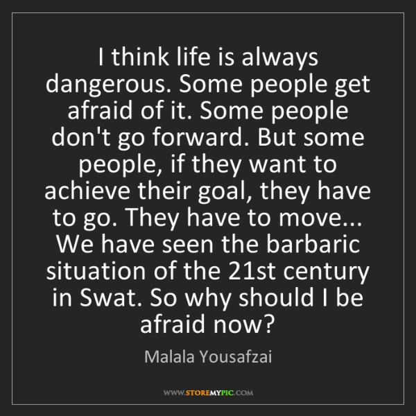 Malala Yousafzai: I think life is always dangerous. Some people get afraid...