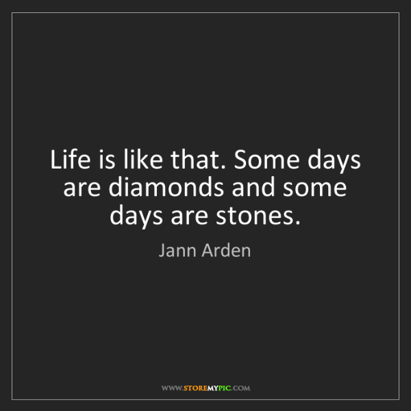 Jann Arden: Life is like that. Some days are diamonds and some days...