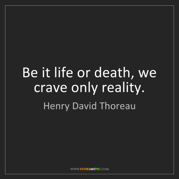 Henry David Thoreau: Be it life or death, we crave only reality.