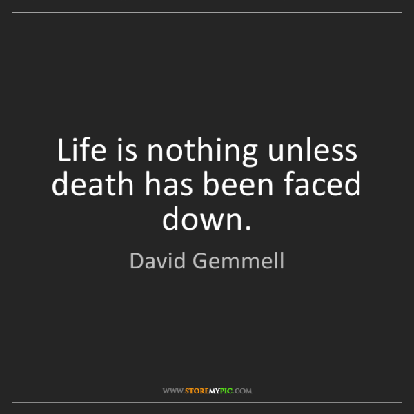 David Gemmell: Life is nothing unless death has been faced down.