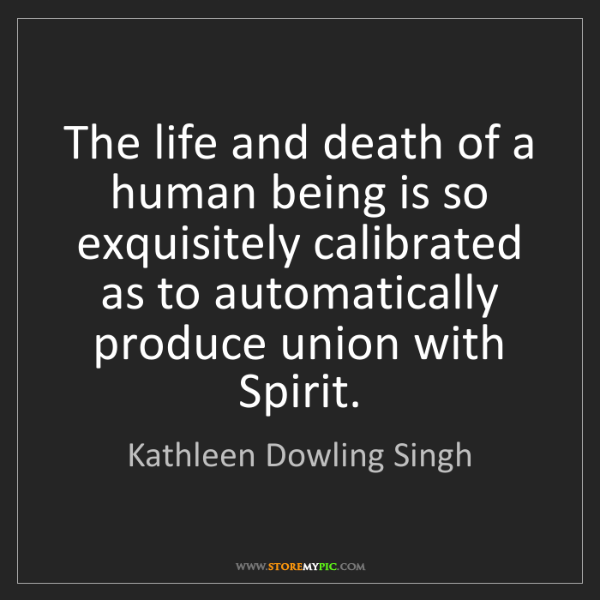Kathleen Dowling Singh: The life and death of a human being is so exquisitely...