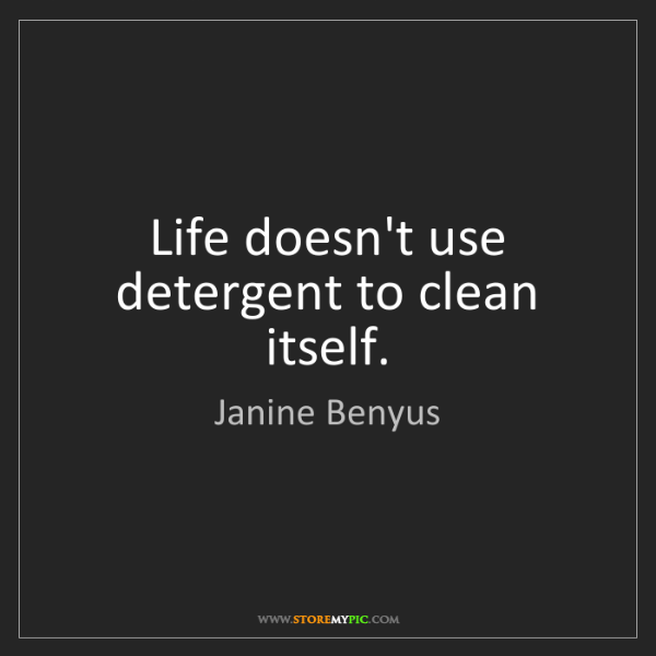 Janine Benyus: Life doesn't use detergent to clean itself.