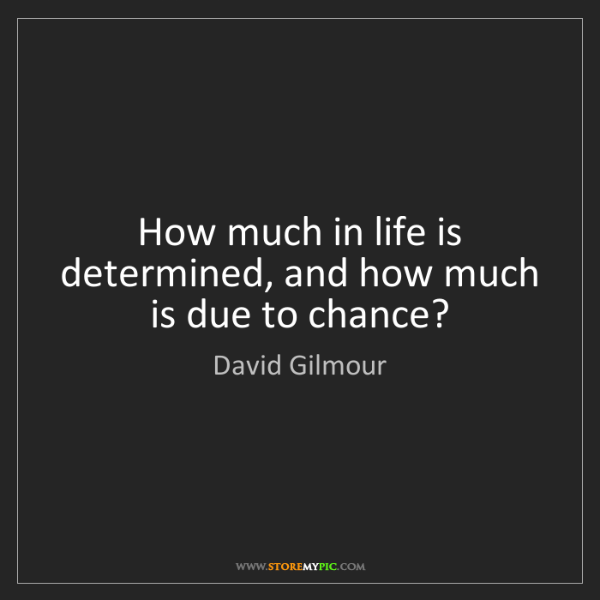 David Gilmour: How much in life is determined, and how much is due to...
