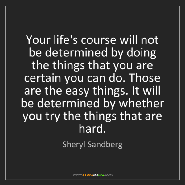 Sheryl Sandberg: Your life's course will not be determined by doing the...