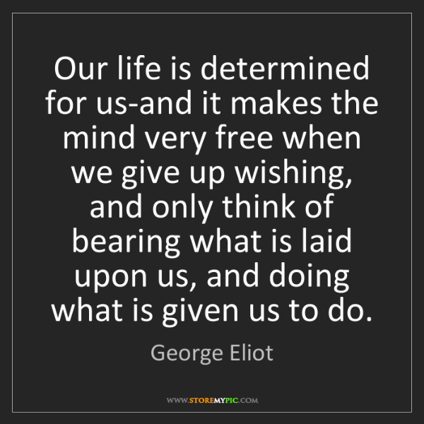 George Eliot: Our life is determined for us-and it makes the mind very...