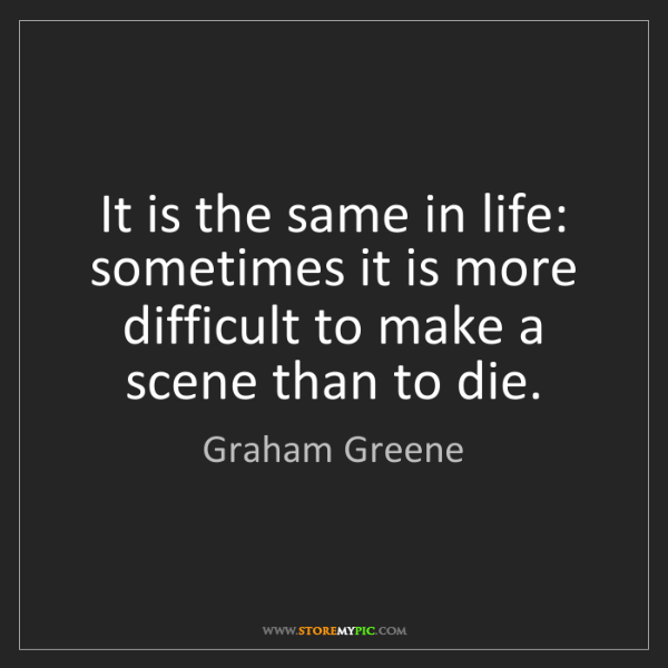 Graham Greene: It is the same in life: sometimes it is more difficult...