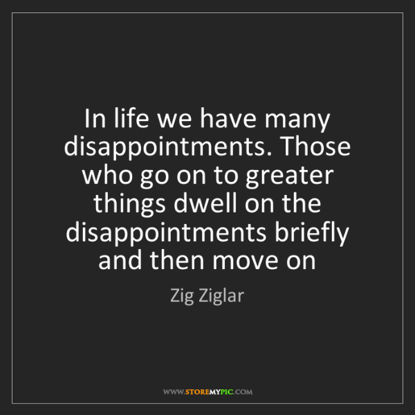Zig Ziglar: In life we have many disappointments. Those who go on...