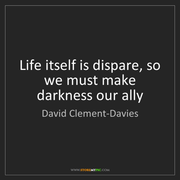 David Clement-Davies: Life itself is dispare, so we must make darkness our...