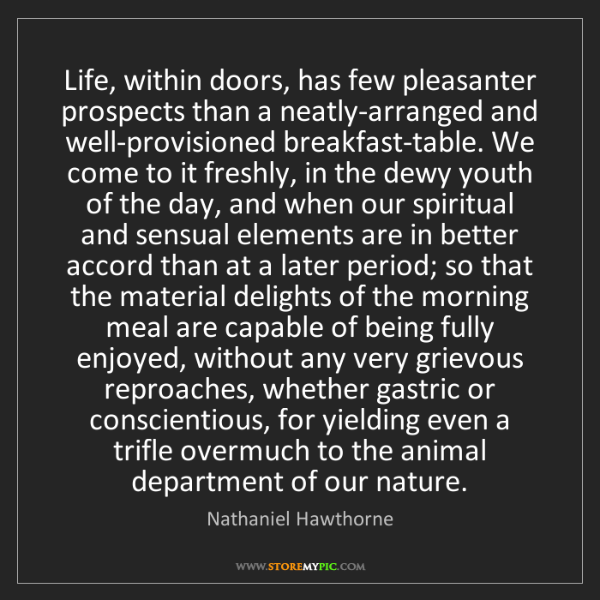 Nathaniel Hawthorne: Life, within doors, has few pleasanter prospects than...