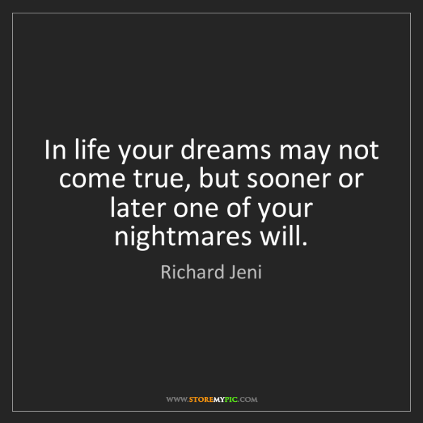 Richard Jeni: In life your dreams may not come true, but sooner or...