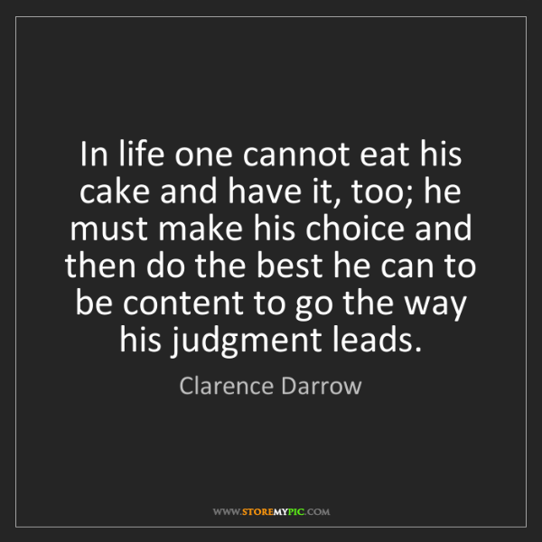 Clarence Darrow: In life one cannot eat his cake and have it, too; he...
