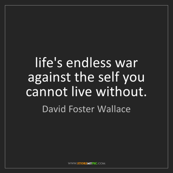 David Foster Wallace: life's endless war against the self you cannot live without.