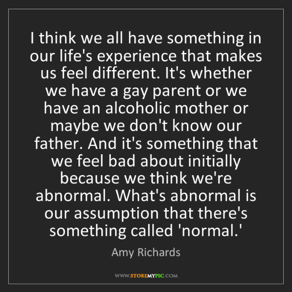 Amy Richards: I think we all have something in our life's experience...