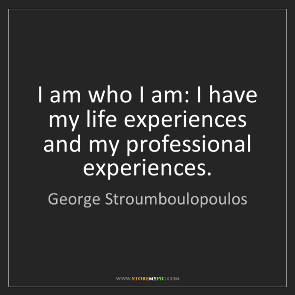 George Stroumboulopoulos: I am who I am: I have my life experiences and my professional...
