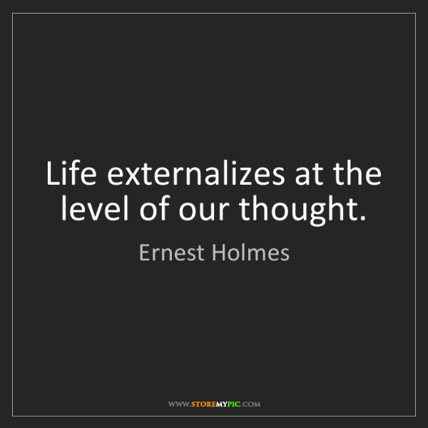 Ernest Holmes: Life externalizes at the level of our thought.