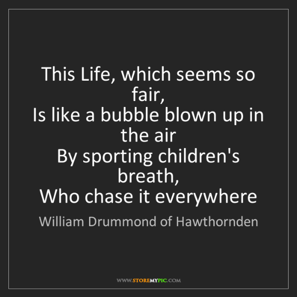 William Drummond of Hawthornden: This Life, which seems so fair,   Is like a bubble blown...