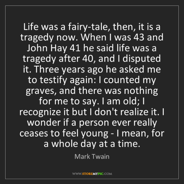 Mark Twain: Life was a fairy-tale, then, it is a tragedy now. When...