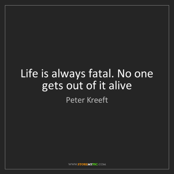 Peter Kreeft: Life is always fatal. No one gets out of it alive