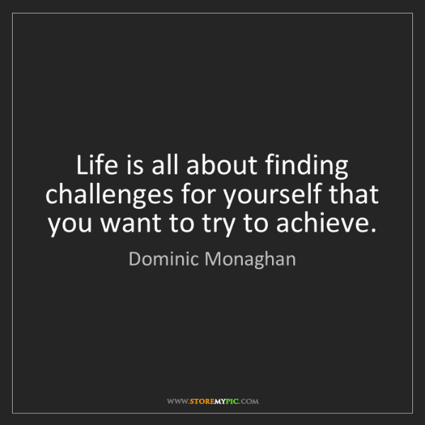 Dominic Monaghan: Life is all about finding challenges for yourself that...