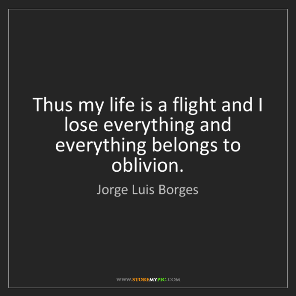 Jorge Luis Borges: Thus my life is a flight and I lose everything and everything...