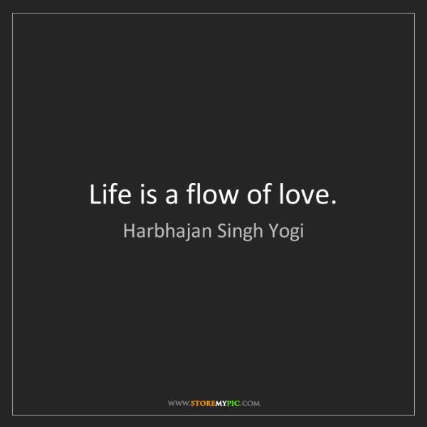 Harbhajan Singh Yogi: Life is a flow of love.