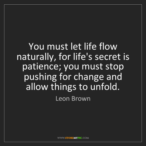Leon Brown: You must let life flow naturally, for life's secret is...
