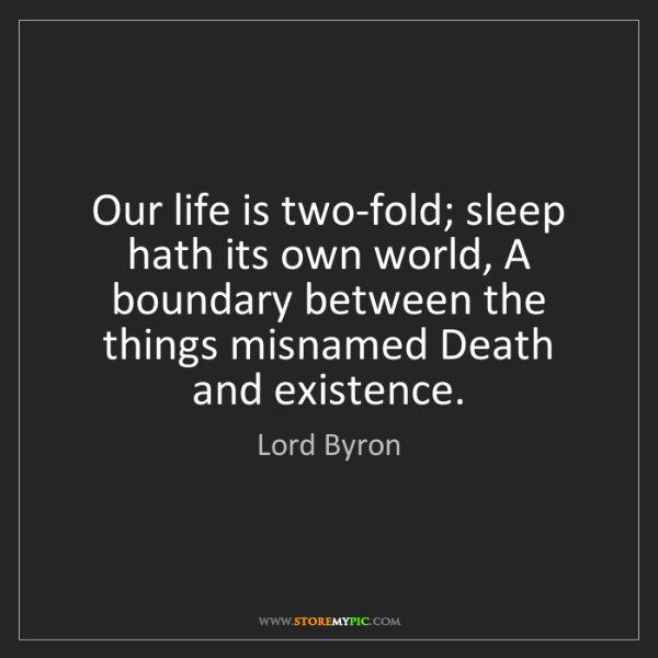 Lord Byron: Our life is two-fold; sleep hath its own world, A boundary...