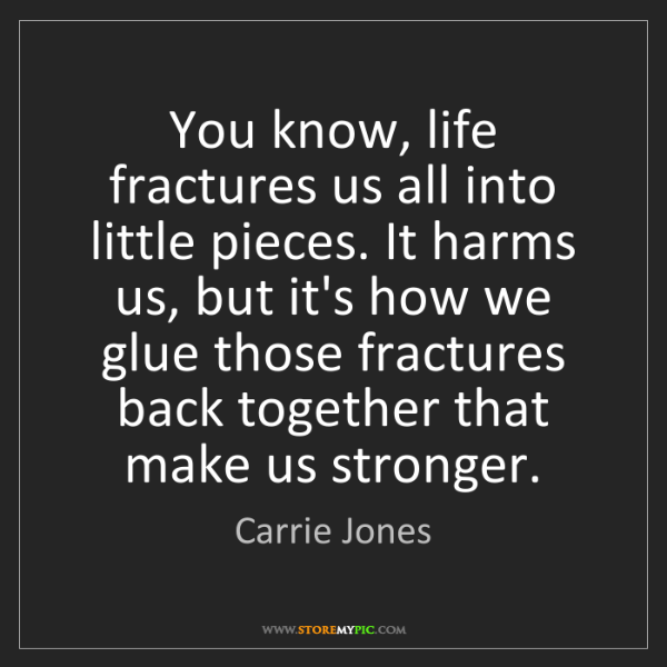 Carrie Jones: You know, life fractures us all into little pieces. It...
