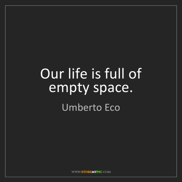 Umberto Eco: Our life is full of empty space.